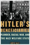 Hitler's Beneficiaries: Plunder, Racial War, and the Nazi Welfare State - Götz Aly, Jefferson S. Chase