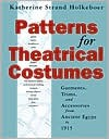 Patterns for Theatrical Costumes: Garments, Trims, and Accessories from Ancient Egypt to 1915 - Katherine Strand Holkeboer