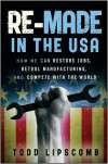 Re-Made in the USA: How We Can Restore Jobs, Retool Manufacturing, and Compete With the World - Todd Lipscomb