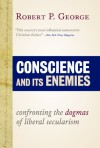 Conscience and Its Enemies: Confronting the Dogmas of Liberal Secularism - Robert P. George