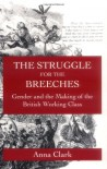 The Struggle for the Breeches: Gender and the Making of the British Working Class - Anna Clark
