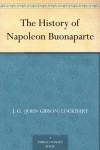 The History of Napoleon Buonaparte - John Gibson Lockhart