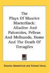 The Plays of Maurice Maeterlinck: Alladine and Palomides, Pelleas and Melisande, Home and the Death of Tintagiles - Maurice Maeterlinck