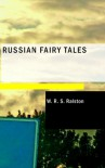 Russian Fairy Tales: A Choice Collection of Muscovite Folk-lore - W. R. S. Ralston