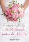 Bis Mittwoch unter der Haube (Aus der Reihe: Eine Braut für jeden Tag) - Catherine Bybee