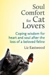 Soul Comfort for Cat Lovers: Coping Wisdom for Heart and Soul After the Loss of a Beloved Feline - Liz Eastwood