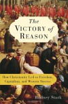 The Victory of Reason: How Christianity Led to Freedom, Capitalism, and Western Success - Rodney Stark