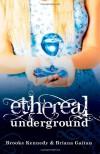 Ethereal Underground (Ethereal Underground Trilogy) - Briana Gaitan;Brooke Kennedy