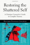 Restoring the Shattered Self: A Christian Counselor's Guide to Complex Trauma - Heather Davediuk Gingrich