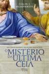 O Mistério da Última Ceia: Uma viagem histórica aos últimos dias de Jesus - Colin J. Humphreys, Paulo Reis