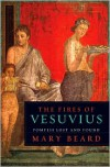 The Fires of Vesuvius: Pompeii Lost and Found - Mary Beard