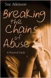 Breaking the Chains of Abuse: A Practical Guide for Survivors - Sue Atkinson
