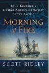 Morning of Fire: John Kendrick's Daring American Odyssey in the Pacific - Scott Ridley