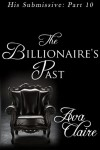 The Billionaire's Past (His Submissive, Part Ten) - Ava Claire