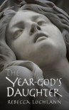 The Year-God's Daughter  - Rebecca Lochlann