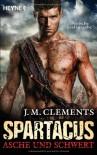 Spartacus: Asche und Schwert: Spartacus 1 - Roman - J. M. Clements