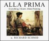 Alla Prima: Everything I Know About Painting - Richard Schmid