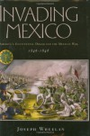 Invading Mexico: America's Continental Dream and the Mexican War, 1846-1848 - Joseph Wheelan