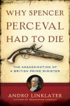 Why Spencer Perceval Had to Die: The Assassination of a British Prime Minister - Andro Linklater