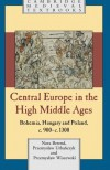 Central Europe in the High Middle Ages: Bohemia, Hungary and Poland, C.900 C.1300 - Nora Berend, Przemyslaw Urba Cyzk, Przemyslaw Wiszewski, Przemyslaw Urba Czyk