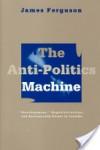 "The Anti-Politics Machine: ""Development,"" Depoliticization, and Bureaucratic Power in Lesotho - James Ferguson"