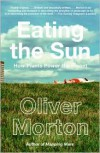 Eating the Sun: How Plants Power the Planet - Oliver Morton