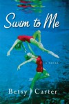 Swim to Me: A Novel - Betsy Carter