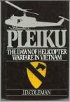 Pleiku: The Dawn of Helicopter Warfare in Vietnam - J. D. Coleman