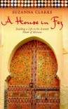 A House in Fez: Building a Life in the Ancient Heart of Morocco - Suzanna Clarke