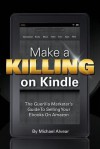 Make A Killing On Kindle Without Blogging, Facebook Or Twitter: The Guerilla Marketer's Guide To Selling Ebooks On Amazon - Michael Alvear