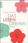 Das Leben drehen: Roman - Nicole Walter