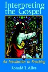 Interpreting the Gospel: An Introduction to Preaching - Ronald J. Allen