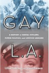 Gay L. A.: A History of Sexual Outlaws, Power Politics, and Lipstick Lesbians - Lillian Faderman, Stuart Timmons