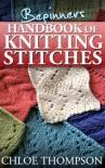 Beginners Handbook of Knitting Stitches - Chloe Thompson, Lilly Jones