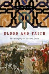 Blood and Faith: The Purging of Muslim Spain1492 - Matthew Carr