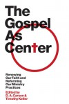 The Gospel as Center: Renewing Our Faith and Reforming Our Ministry Practices (The Gospel Coalition) - D.A. Carson, Timothy Keller, Reddit Andrews III, Thabiti M. Anyabwile, Mike Bullmore, Bryan Chapell, Andrew Davis, Kevin DeYoung, J. Ligon Duncan III, Richard D. Phillips, Philip Graham Ryken, Tim Savage, Colin S. Smith, Sam Storms, Stephen T. Um, Sandy Willson