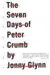 The Seven Days Of Peter Crumb: A Novel - Jonny Glynn