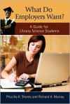 What Do Employers Want?: A Guide for Library Science Students - Priscilla K. Shontz, Richard A. Murray