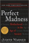 Perfect Madness: Motherhood in the Age of Anxiety - Judith Warner