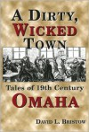 A Dirty, Wicked Town: Tales of 19th Century Omaha - David L. Bristow