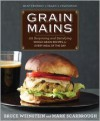 Grain Mains: 101 Sexy, Satisfying Recipes That Move Whole Grains to the Center of the Plate - Bruce Weinstein, Mark Scarbrough