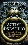 Active Dreaming: Journeying Beyond Self-Limitation to a Life of Wild Freedom - Robert Moss