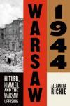 Warsaw 1944: Hitler, Himmler, and the Warsaw Uprising - Alexandra Richie