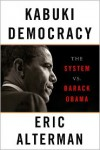Kabuki Democracy: The System vs. Barack Obama - Eric Alterman