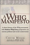 A Whig Manifesto: A Short History of the Whig Movement with Modern Whig Party Perspectives on Current Political and Social Controversies - Chuck Morse, Andrew Evans