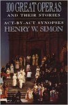 100 Great Operas and Their Stories: Act-by-Act Synopses - Henry W. Simon
