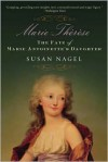 Marie-Therese: The Fate of Marie Antoinette's Daughter - Susan Nagel