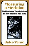 Measuring a Meridian: The Adventures of Three Englishmen and Three Russians in South Africa - Jules Verne