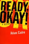 Ready, Okay!: A Novel - Adam Cadre