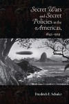 Secret Wars and Secret Policies in the Americas, 1842-1929 - Friedrich E. Schuler